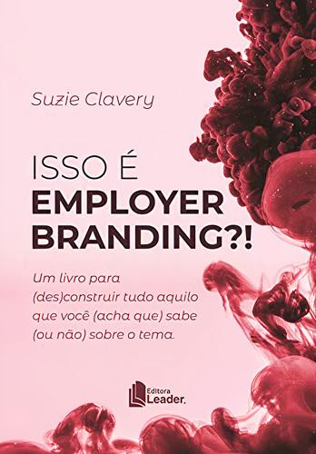 Isso É Employer Branding Um Livro Para (des)construir Tudo Aquilo Que Você (acha Que) Sabe (ou Não) Sobre O Tema; Suzie Clavery; Editora Leader
