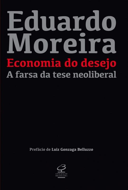 Economia do desejo: A farsa da tese neoliberal; Eduardo Moreira; Editora Civilização Brasileira