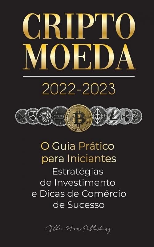 Criptomoeda 2022-2023 - O Guia Prático para Iniciantes; Stellar Moon Publishing; Editora Blockchain Fintech;